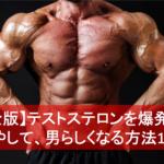 【完全版】テストステロンを爆発的に増やして、男らしくなる方法13選