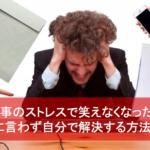 仕事のストレスで笑えなくなった…上司に言わず自分で解決する方法6選!